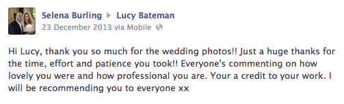 Hi Lucy, thank you so much for the wedding photos!! Just a huge thanks for the time, effort and patience you took!! Everyone's commenting on how lovely you were and how professional you are. Your a credit to your work. I will be recommending you to everyone xx